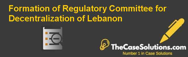 Formation of Regulatory Committee for Decentralization of Lebanon Case Solution