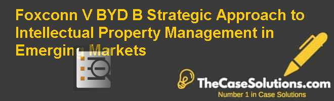 Foxconn V BYD (B): Strategic Approach to Intellectual Property Management in Emerging Markets Case Solution