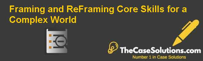 Framing and Re-Framing: Core Skills for a Complex World Case Solution