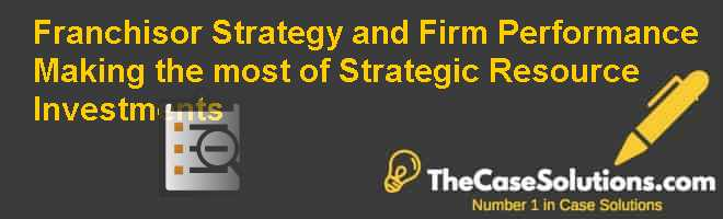 Franchisor Strategy and Firm Performance: Making the most of Strategic Resource Investments Case Solution