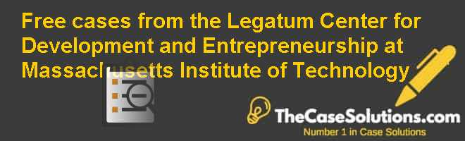 Free cases from the Legatum Center for Development and Entrepreneurship at Massachusetts Institute of Technology Case Solution