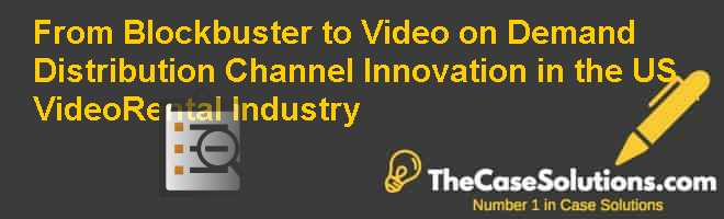 From Blockbuster to Video on Demand: Distribution Channel Innovation in the U.S. Video-Rental Industry Case Solution