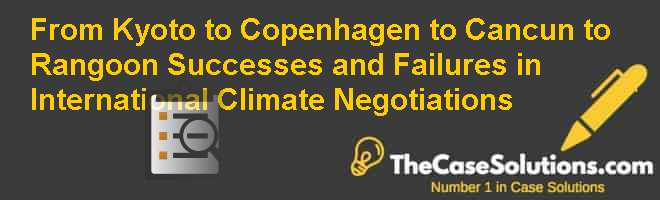 From Kyoto to Copenhagen to Cancun to Rangoon: Successes and Failures in International Climate Negotiations Case Solution