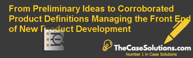 From Preliminary Ideas to Corroborated Product Definitions: Managing the Front End of New Product Development Case Solution