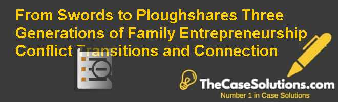 From Swords to Ploughshares: Three Generations of Family Entrepreneurship, Conflict, Transitions and Connection Case Solution