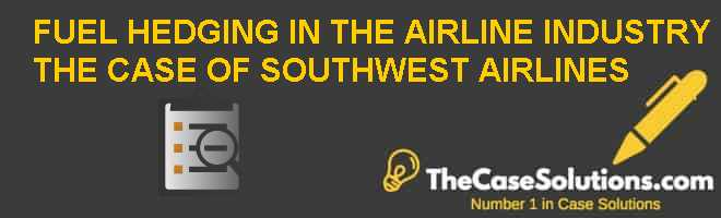 FUEL HEDGING IN THE AIRLINE INDUSTRY: THE CASE OF SOUTHWEST AIRLINES Case Solution