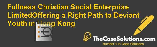 Fullness Christian Social Enterprise Limited-Offering a Right Path to Deviant Youth in Hong Kong Case Solution