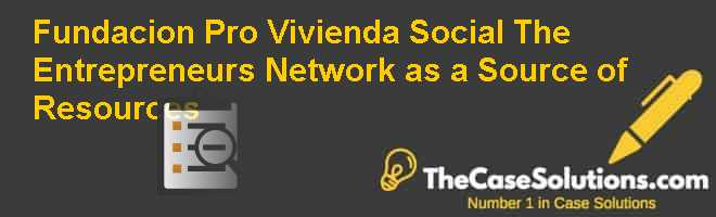 Fundacion Pro Vivienda Social: The Entrepreneur's Network as a Source of Resources Case Solution