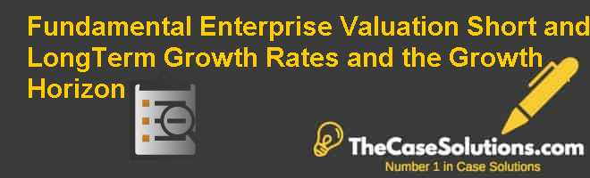 Fundamental Enterprise Valuation: Short- and Long-Term Growth Rates and the Growth Horizon Case Solution
