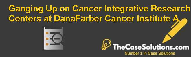 Ganging Up on Cancer: Integrative Research Centers at Dana-Farber Cancer Institute (A) Case Solution