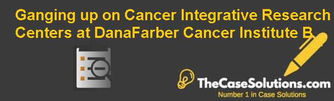 Ganging up on Cancer: Integrative Research Centers at Dana-Farber Cancer Institute (B) Case Solution