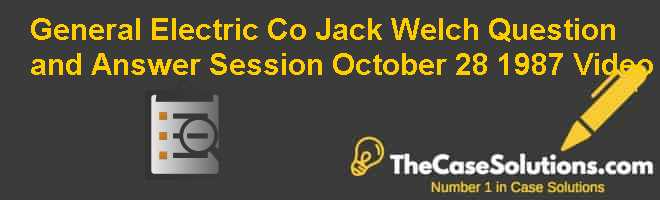 General Electric Co.: Jack Welch Question and Answer Session October 28 1987 Video Case Solution
