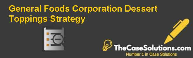 General Foods Corporation: Dessert Toppings Strategy Case Solution