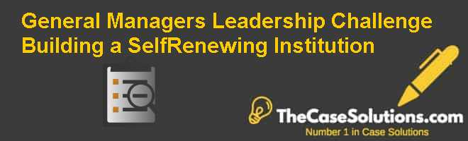 General Managers Leadership Challenge: Building a Self-Renewing Institution Case Solution