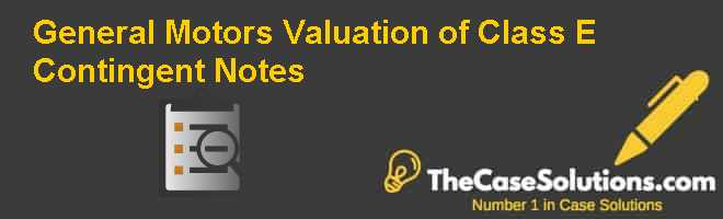 General Motors: Valuation of Class E Contingent Notes Case Solution