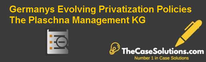 Germanys Evolving Privatization Policies: The Plaschna Management KG Case Solution
