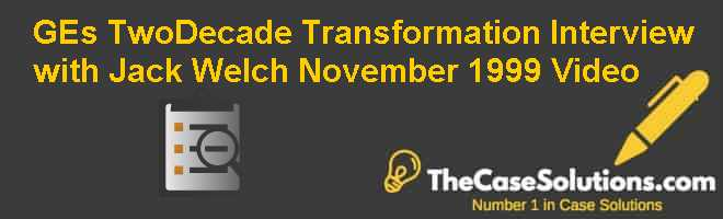GEs Two-Decade Transformation: Interview with Jack Welch November 1999 Video Case Solution