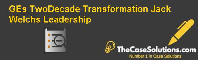 GEs Two-Decade Transformation: Jack Welchs Leadership Case Solution
