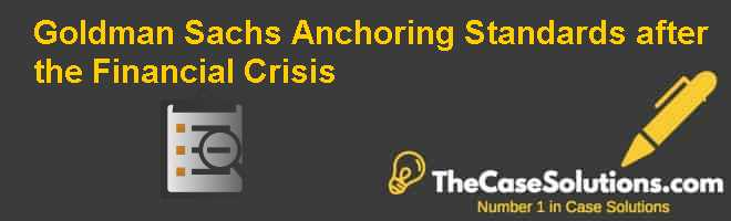 Goldman Sachs: Anchoring Standards after the Financial Crisis Case Solution