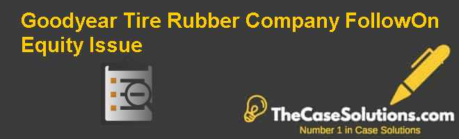 Goodyear Tire & Rubber Company: Follow-On Equity Issue Case Solution