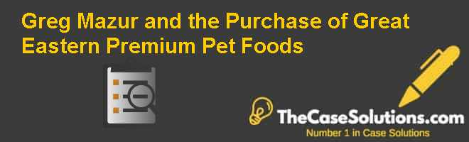 Greg Mazur and the Purchase of Great Eastern Premium Pet Foods Case Solution
