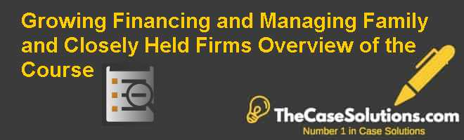 Growing Financing and Managing Family and Closely Held Firms: Overview of the Course Case Solution