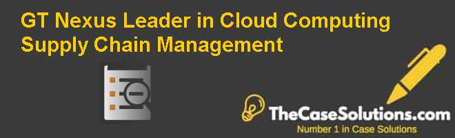 GT Nexus: Leader in Cloud Computing Supply Chain Management Case Solution