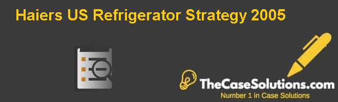 Haiers U.S. Refrigerator Strategy 2005 Case Solution