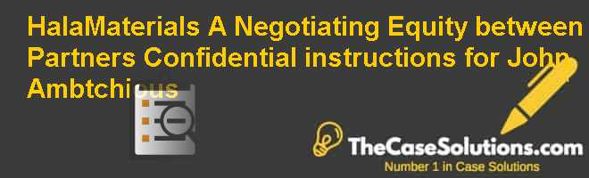 HalaMaterials (A): Negotiating Equity between Partners – Confidential instructions for John Ambtchious Case Solution