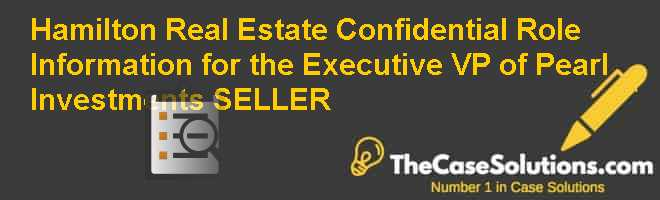 Hamilton Real Estate: Confidential Role Information for the Executive VP of Pearl Investments (SELLER) Case Solution
