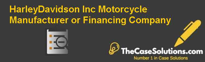 Harley-Davidson Inc.: Motorcycle Manufacturer or Financing Company Case Solution