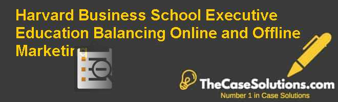Harvard Business School Executive Education: Balancing Online and Offline Marketing Case Solution