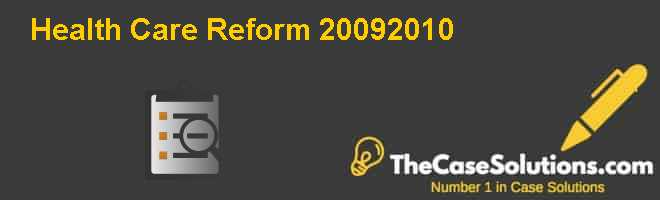 Health Care Reform: 2009-2010 Case Solution