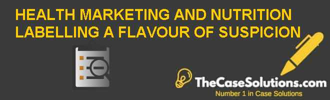 'HEALTH' MARKETING AND NUTRITION LABELLING: A FLAVOUR OF… SUSPICION Case Solution