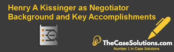 Henry A. Kissinger as Negotiator: Background and Key Accomplishments Case Solution