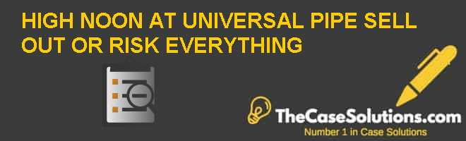 HIGH NOON AT UNIVERSAL PIPE: SELL OUT OR RISK EVERYTHING Case Solution