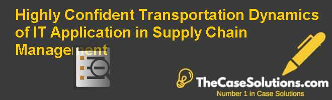 Highly Confident Transportation: Dynamics of IT Application in Supply Chain Management Case Solution
