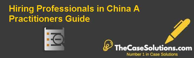 Hiring Professionals in China: A Practitioner's Guide Case Solution