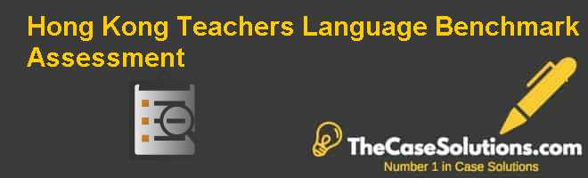 Hong Kong Teachers Language Benchmark Assessment Case Solution