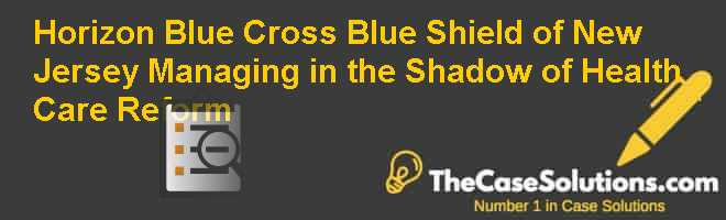 Horizon Blue Cross Blue Shield of New Jersey – Managing in the Shadow of Health Care Reform Case Solution