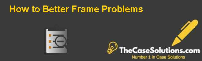 How to Better Frame Problems Case Solution