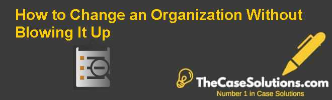 How to Change an Organization Without Blowing It Up Case Solution