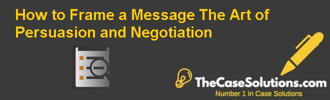 How to Frame a Message: The Art of Persuasion and Negotiation Case Solution