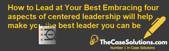 How to Lead at Your Best: Embracing four aspects of 'centered leadership' will help make you the best leader you can be Case Solution