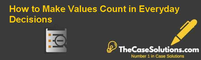 How to Make Values Count in Everyday Decisions Case Solution
