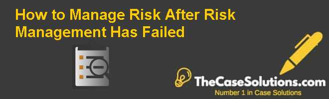 How to Manage Risk (After Risk Management Has Failed) Case Solution