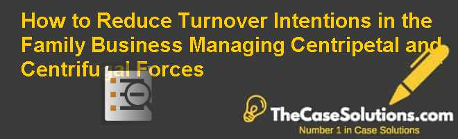 How to Reduce Turnover Intentions in the Family Business: Managing Centripetal and Centrifugal Forces Case Solution