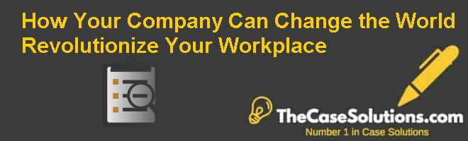 How Your Company Can Change the World: Revolutionize Your Workplace Case Solution