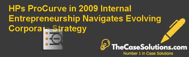 HP's ProCurve in 2009: Internal Entrepreneurship Navigates Evolving Corporate Strategy Case Solution