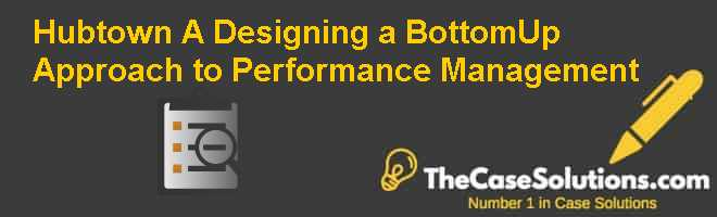 Hubtown (A): Designing a Bottom-Up Approach to Performance Management Case Solution